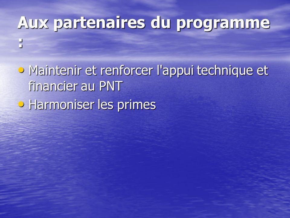 Aux partenaires du programme : Maintenir et renforcer l appui technique et financier au PNT Maintenir et renforcer l appui technique et financier au PNT Harmoniser les primes Harmoniser les primes