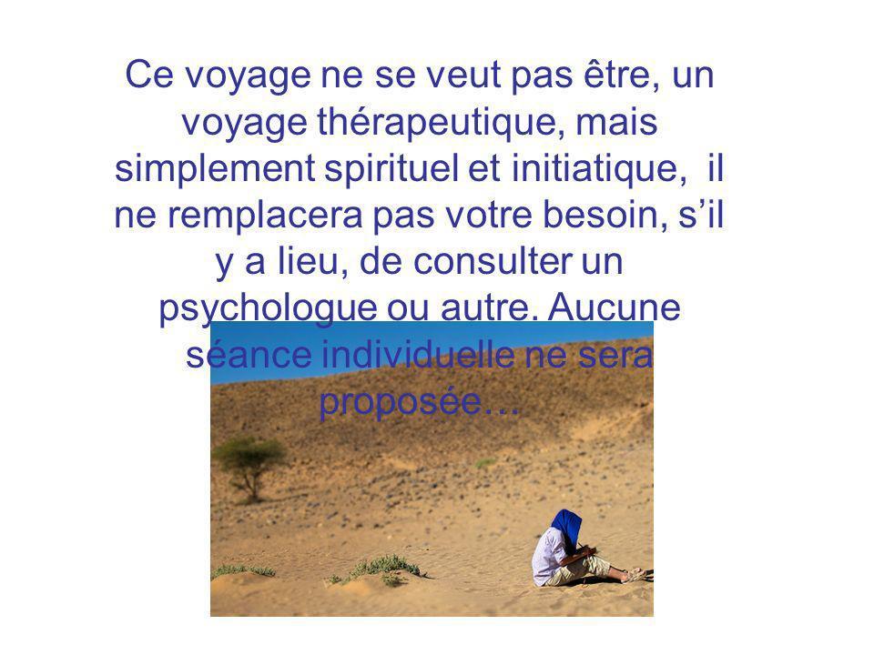 Ce voyage ne se veut pas être, un voyage thérapeutique, mais simplement spirituel et initiatique, il ne remplacera pas votre besoin, sil y a lieu, de
