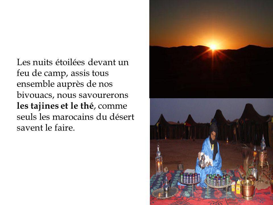 Les nuits étoilées devant un feu de camp, assis tous ensemble auprès de nos bivouacs, nous savourerons les tajines et le thé, comme seuls les marocain