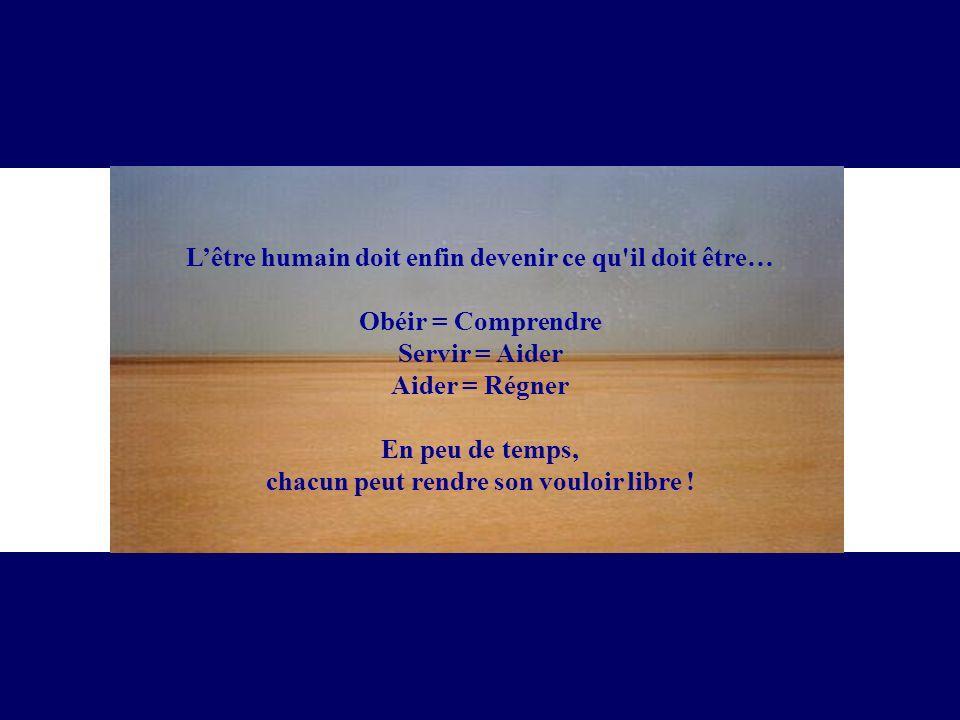 Lêtre humain doit enfin devenir ce qu'il doit être… Obéir = Comprendre Servir = Aider Aider = Régner En peu de temps, chacun peut rendre son vouloir l