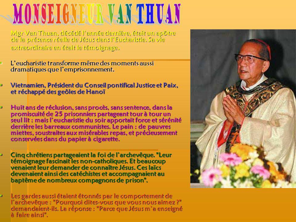 Mgr Van Thuan, décédé lannée dernière, était un apôtre de la présence réelle de Jésus dans lEucharistie. Sa vie extraordinaire en était le témoignage.