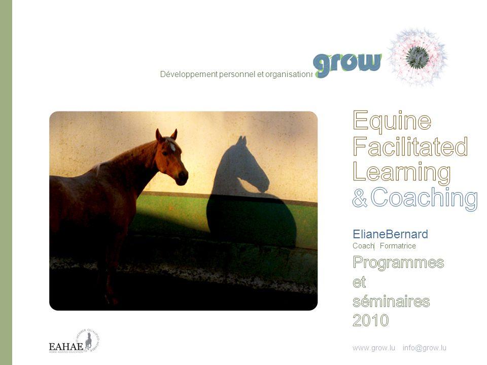 www.grow.lu info@grow.l u ElianeBernard Coach Formatrice Lapprentissage et le coaching facilités par le cheval se pratiquent en relation triangulaire, toi, le cheval et le formateur/coach.