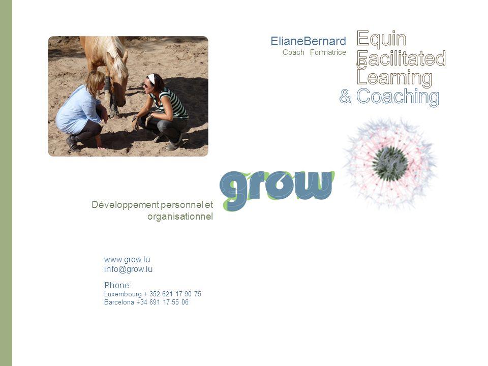 ElianeBernard Coach Formatrice www.grow.lu info@grow.lu Phone: Luxembourg + 352 621 17 90 75 Barcelona +34 691 17 55 06