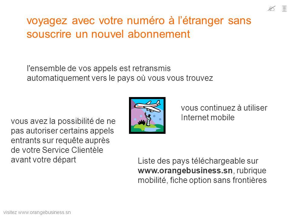 visitez www.orangebusiness.sn voyagez avec votre numéro à létranger sans souscrire un nouvel abonnement l'ensemble de vos appels est retransmis automa