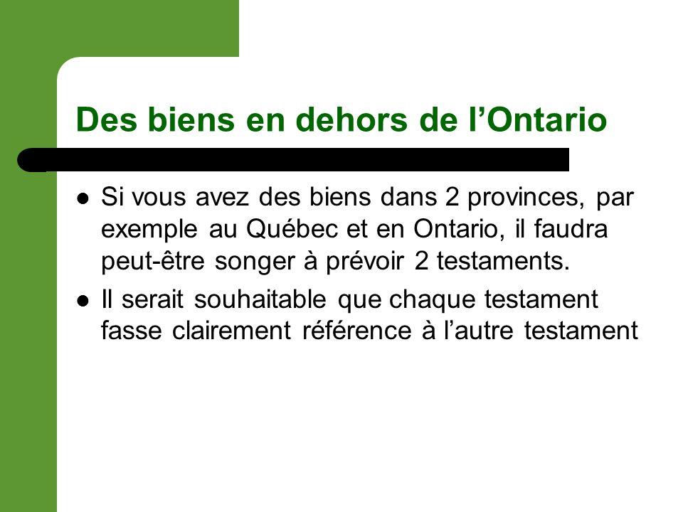 Des biens en dehors de lOntario Si vous avez des biens dans 2 provinces, par exemple au Québec et en Ontario, il faudra peut-être songer à prévoir 2 testaments.