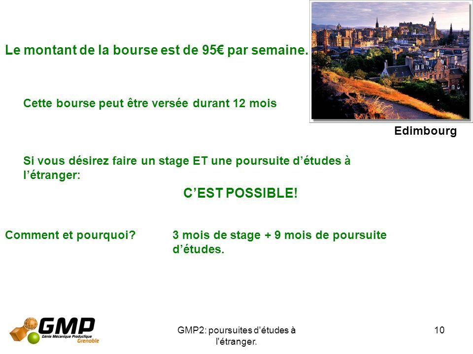 GMP2: poursuites d'études à l'étranger. 10 Le montant de la bourse est de 95 par semaine. Cette bourse peut être versée durant 12 mois Si vous désirez