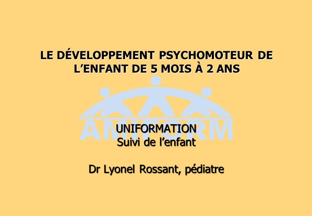 LE DÉVELOPPEMENT PSYCHOMOTEUR DE LENFANT DE 5 MOIS À 2 ANS UNIFORMATION Suivi de lenfant Dr Lyonel Rossant, pédiatre