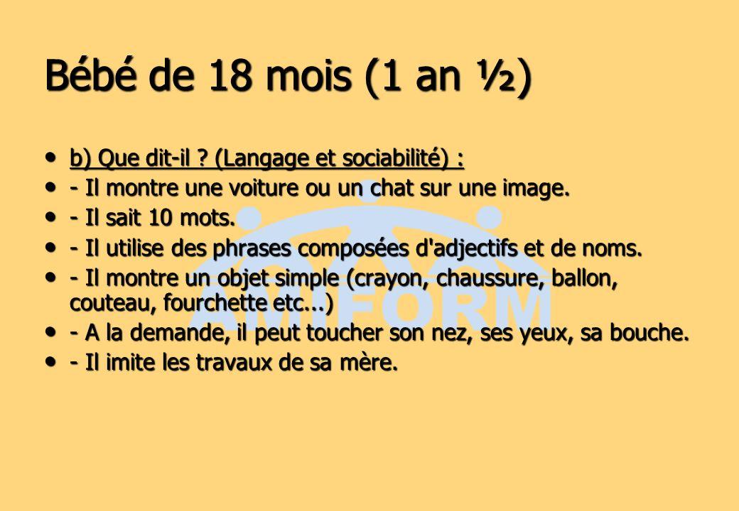Bébé de 18 mois (1 an ½) b) Que dit-il ? (Langage et sociabilité) : b) Que dit-il ? (Langage et sociabilité) : - Il montre une voiture ou un chat sur