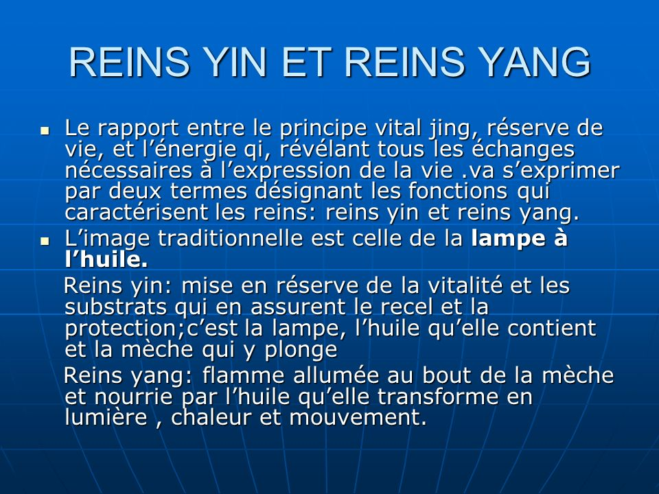 REINS YIN ET REINS YANG Le rapport entre le principe vital jing, réserve de vie, et lénergie qi, révélant tous les échanges nécessaires à lexpression de la vie.va sexprimer par deux termes désignant les fonctions qui caractérisent les reins: reins yin et reins yang.