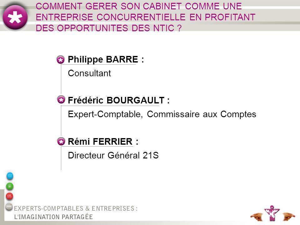 Philippe BARRE : Consultant Rémi FERRIER : Directeur Général 21S Frédéric BOURGAULT : Expert-Comptable, Commissaire aux Comptes COMMENT GERER SON CABINET COMME UNE ENTREPRISE CONCURRENTIELLE EN PROFITANT DES OPPORTUNITES DES NTIC ?