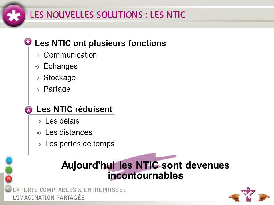 LES NOUVELLES SOLUTIONS : LES NTIC Aujourd hui les NTIC sont devenues incontournables Les NTIC ont plusieurs fonctions é Communication é Échanges é Stockage é Partage Les NTIC réduisent é Les délais é Les distances é Les pertes de temps