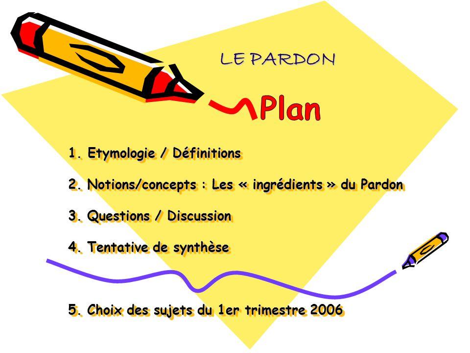 1. Etymologie / Définitions 2. Notions/concepts : Les « ingrédients » du Pardon 3. Questions / Discussion 4. Tentative de synthèse 5. Choix des sujets