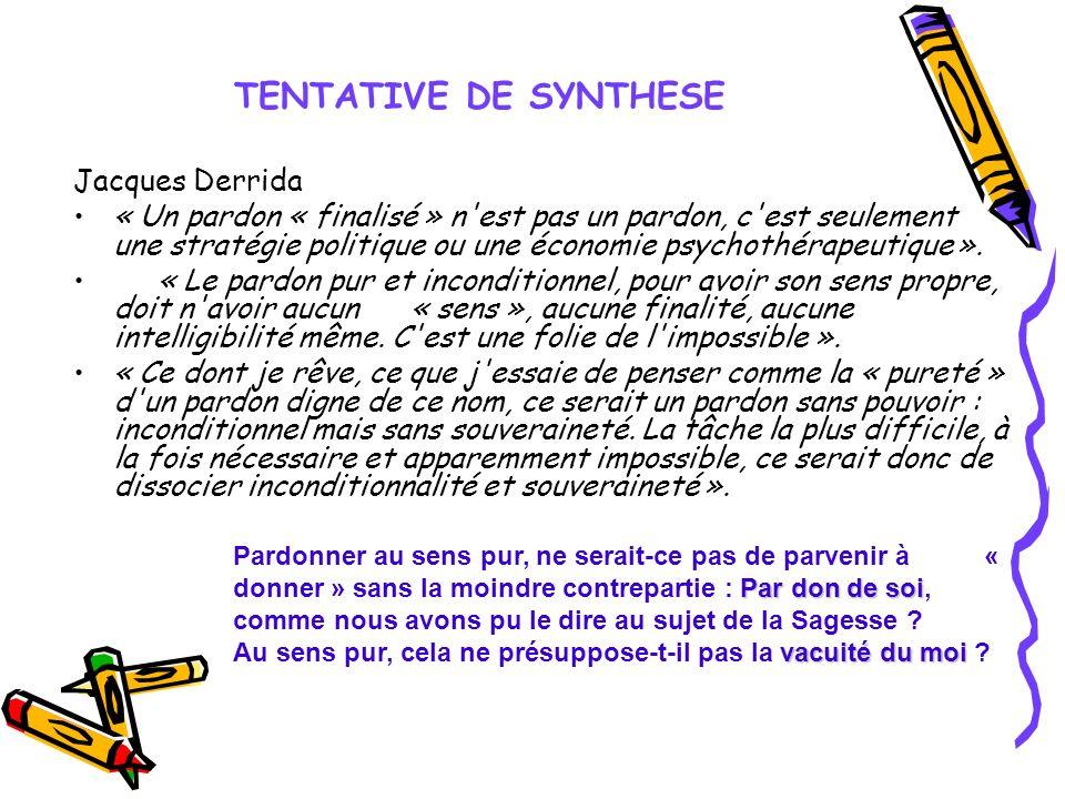 TENTATIVE DE SYNTHESE Jacques Derrida « Un pardon « finalisé » n'est pas un pardon, c'est seulement une stratégie politique ou une économie psychothér