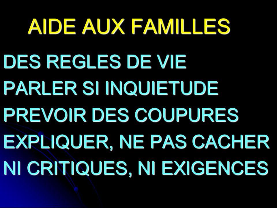 AIDE AUX FAMILLES DES REGLES DE VIE PARLER SI INQUIETUDE PREVOIR DES COUPURES EXPLIQUER, NE PAS CACHER NI CRITIQUES, NI EXIGENCES