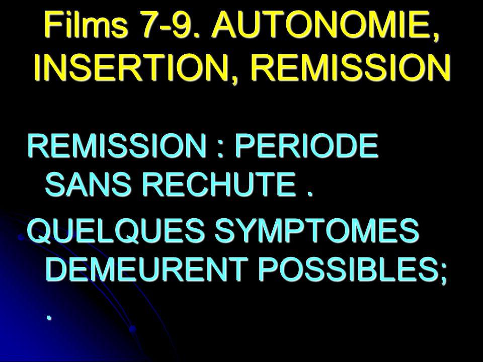 Films 7-9. AUTONOMIE, INSERTION, REMISSION REMISSION : PERIODE SANS RECHUTE. QUELQUES SYMPTOMES DEMEURENT POSSIBLES;.