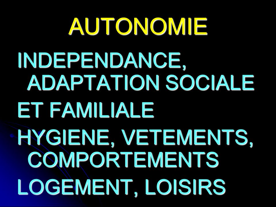 AUTONOMIE INDEPENDANCE, ADAPTATION SOCIALE ET FAMILIALE HYGIENE, VETEMENTS, COMPORTEMENTS LOGEMENT, LOISIRS