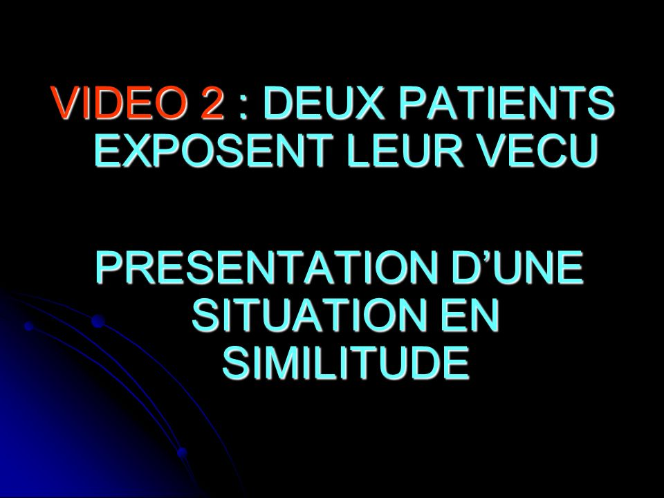 VIDEO 2 : DEUX PATIENTS EXPOSENT LEUR VECU PRESENTATION DUNE SITUATION EN SIMILITUDE PRESENTATION DUNE SITUATION EN SIMILITUDE