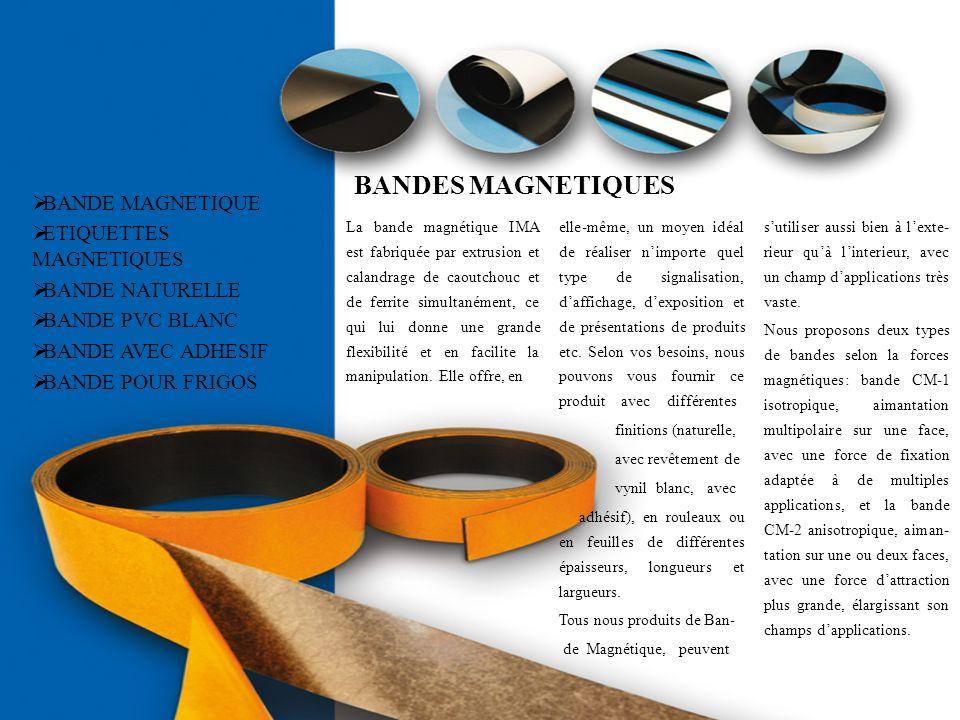 BANDES MAGNETIQUES La bande magnétique IMA est fabriquée par extrusion et calandrage de caoutchouc et de ferrite simultanément, ce qui lui donne une g