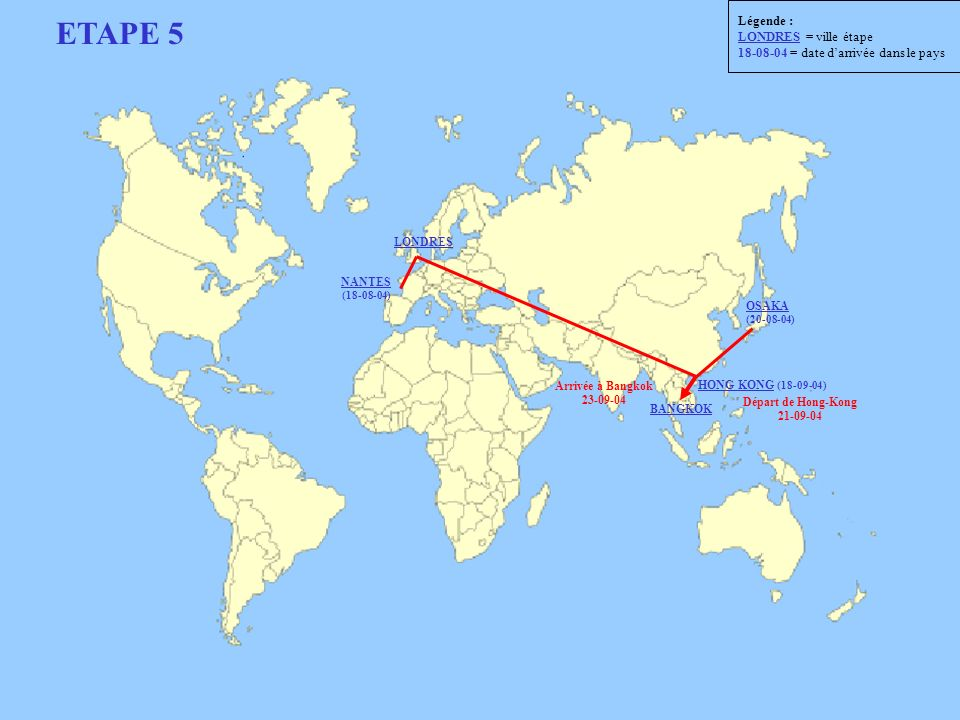 ETAPE 5 Départ de Hong-Kong 21-09-04 Arrivée à Bangkok 23-09-04 NANTES (18-08-04) LONDRES HONG KONG (18-09-04) OSAKA (20-08-04) BANGKOK Légende : LOND