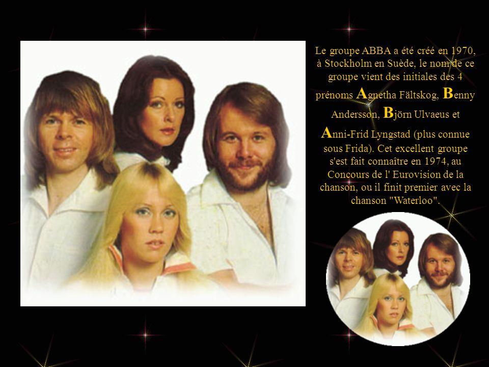 Le groupe ABBA a été créé en 1970, à Stockholm en Suède, le nom de ce groupe vient des initiales des 4 prénoms A gnetha Fältskog, B enny Andersson, B jörn Ulvaeus et A nni-Frid Lyngstad (plus connue sous Frida).