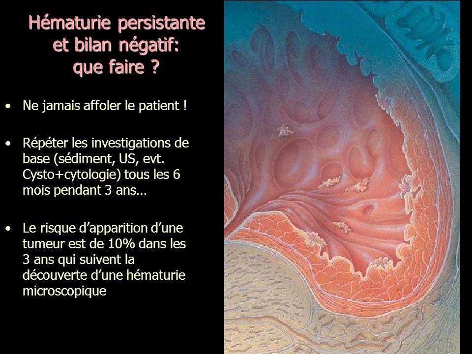 Hématurie persistante et bilan négatif: que faire ? Ne jamais affoler le patient ! Répéter les investigations de base (sédiment, US, evt. Cysto+cytolo