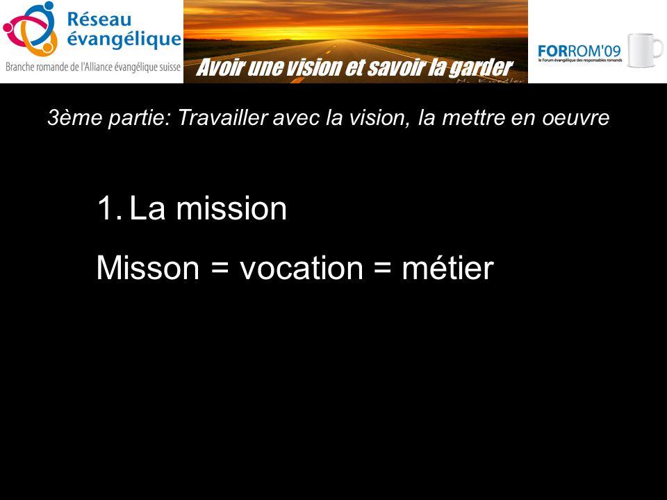 3ème partie: Travailler avec la vision, la mettre en oeuvre Avoir une vision et savoir la garder 1.La mission Misson = vocation = métier