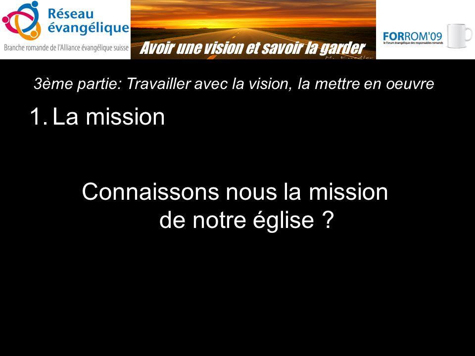 3ème partie: Travailler avec la vision, la mettre en oeuvre Avoir une vision et savoir la garder 1.La mission Connaissons nous la mission de notre église