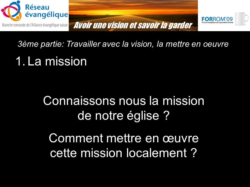 3ème partie: Travailler avec la vision, la mettre en oeuvre Avoir une vision et savoir la garder 1.La mission Connaissons nous la mission de notre église .