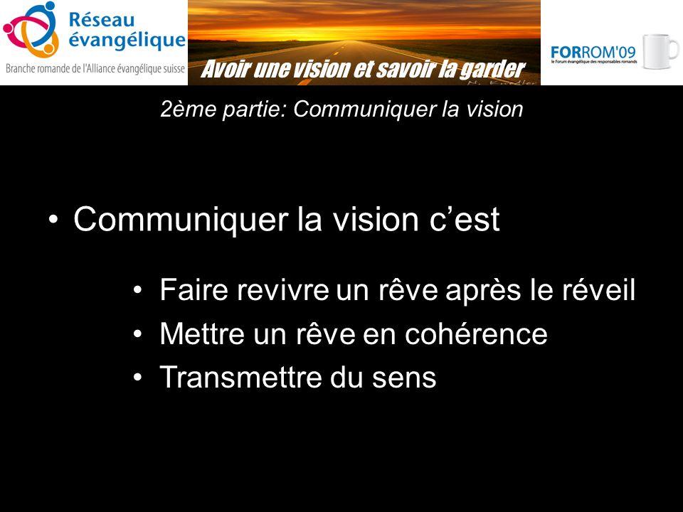2ème partie: Communiquer la vision Avoir une vision et savoir la garder Communiquer la vision cest Faire revivre un rêve après le réveil Mettre un rêve en cohérence Transmettre du sens