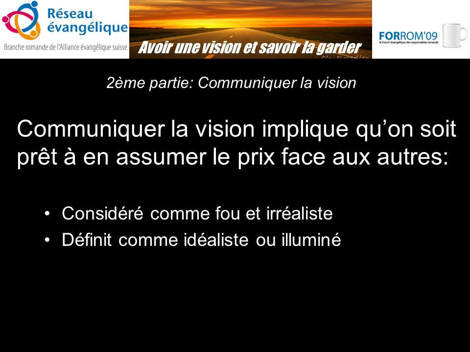Avoir une vision et savoir la garder 2ème partie: Communiquer la vision Considéré comme fou et irréaliste Définit comme idéaliste ou illuminé Communiquer la vision implique quon soit prêt à en assumer le prix face aux autres: