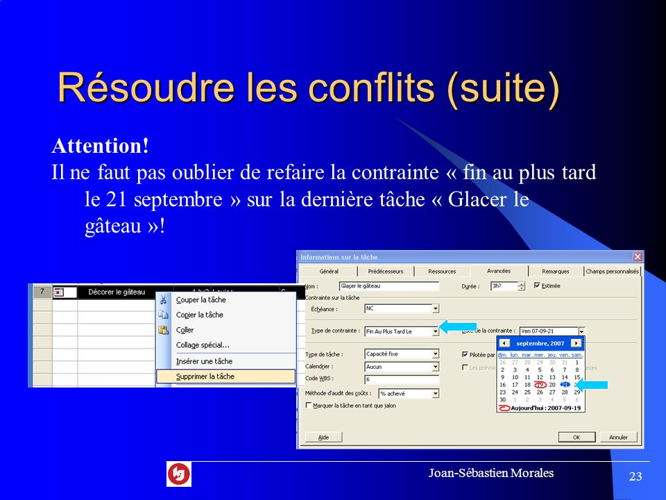 Joan-Sébastien Morales 22 Résoudre les conflits (suite) 4. Si possible, supprimez des tâches superflues Exemple: Supprimer la tâche « Décorer le gâtea