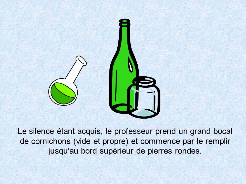 Le silence étant acquis, le professeur prend un grand bocal de cornichons (vide et propre) et commence par le remplir jusqu'au bord supérieur de pierr