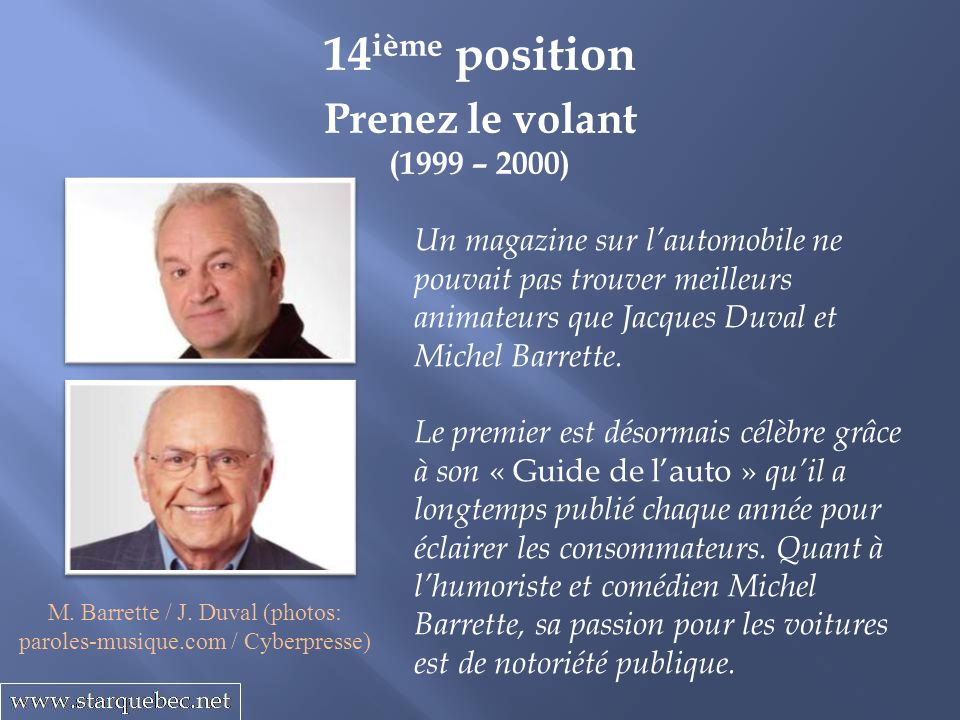 Prenez le volant (1999 – 2000) 14 ième position Un magazine sur lautomobile ne pouvait pas trouver meilleurs animateurs que Jacques Duval et Michel Ba
