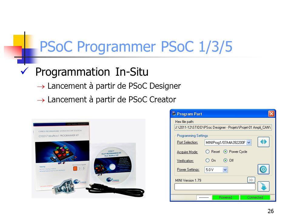PSoC Programmer PSoC 1/3/5 Programmation In-Situ Lancement à partir de PSoC Designer Lancement à partir de PSoC Creator 26