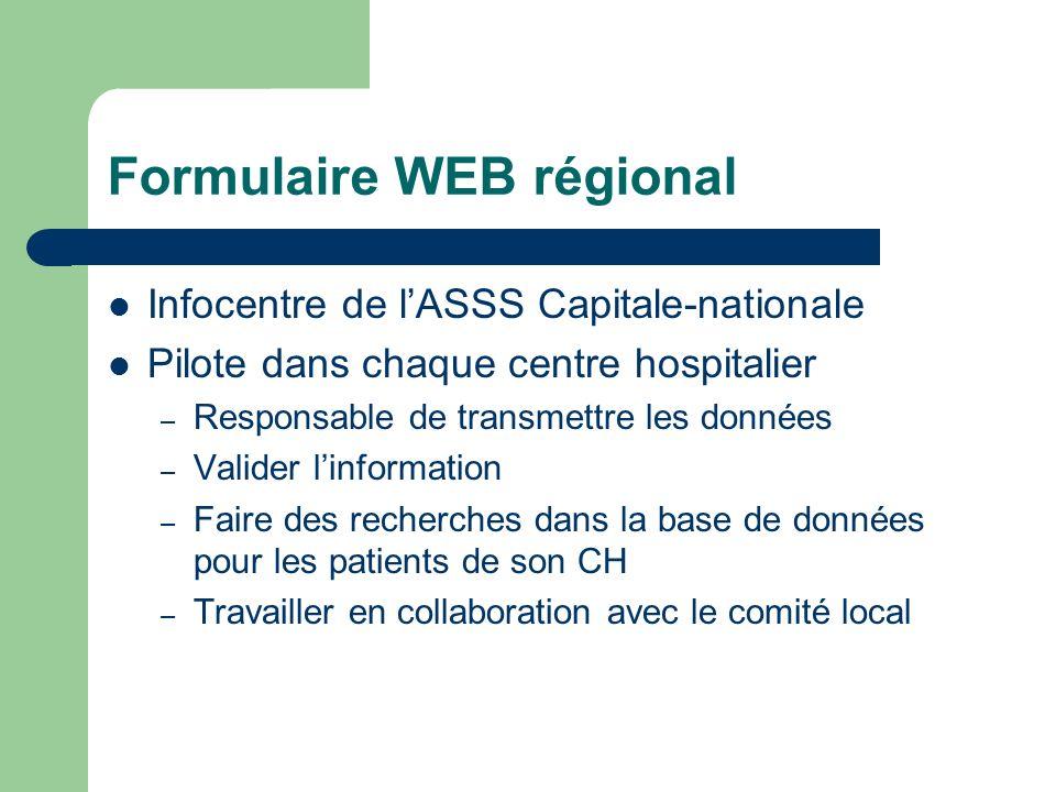 Formulaire WEB régional Infocentre de lASSS Capitale-nationale Pilote dans chaque centre hospitalier – Responsable de transmettre les données – Valider linformation – Faire des recherches dans la base de données pour les patients de son CH – Travailler en collaboration avec le comité local