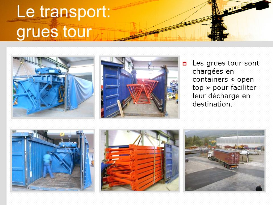 Le transport: grues tour Les grues tour sont chargées en containers « open top » pour faciliter leur décharge en destination.