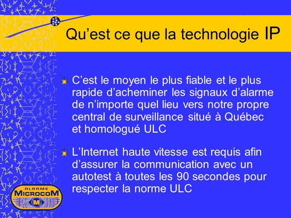 Quest ce que la technologie IP Cest le moyen le plus fiable et le plus rapide dacheminer les signaux dalarme de nimporte quel lieu vers notre propre central de surveillance situé à Québec et homologué ULC LInternet haute vitesse est requis afin dassurer la communication avec un autotest à toutes les 90 secondes pour respecter la norme ULC