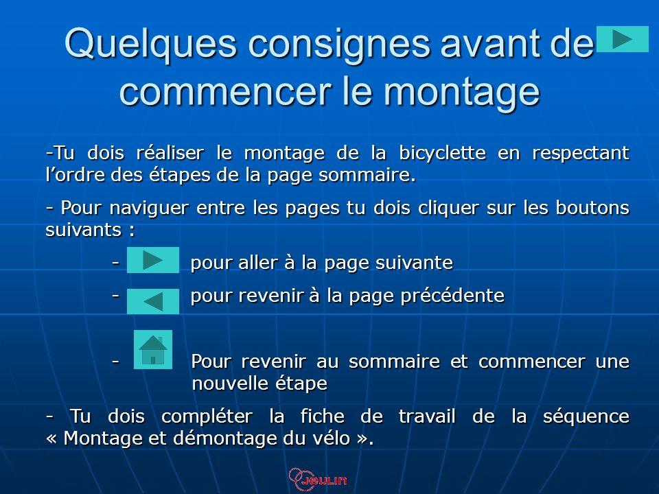Quelques consignes avant de commencer le montage -Tu dois réaliser le montage de la bicyclette en respectant lordre des étapes de la page sommaire. -