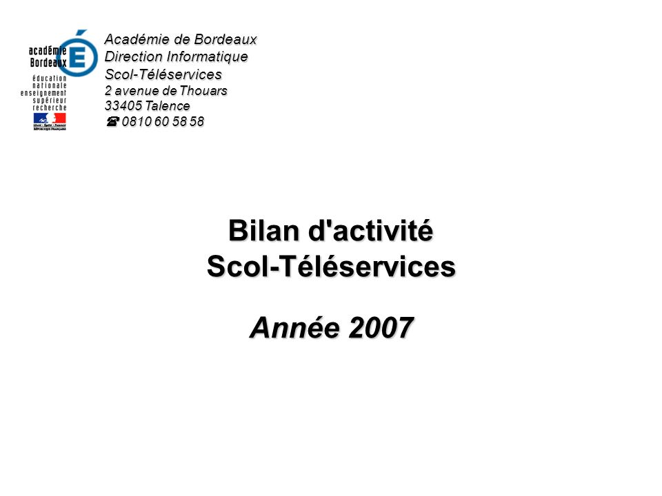 Bilan d'activité Scol-Téléservices Année 2007 Académie de Bordeaux Direction Informatique Scol-Téléservices 2 avenue de Thouars 33405 Talence 0810 60
