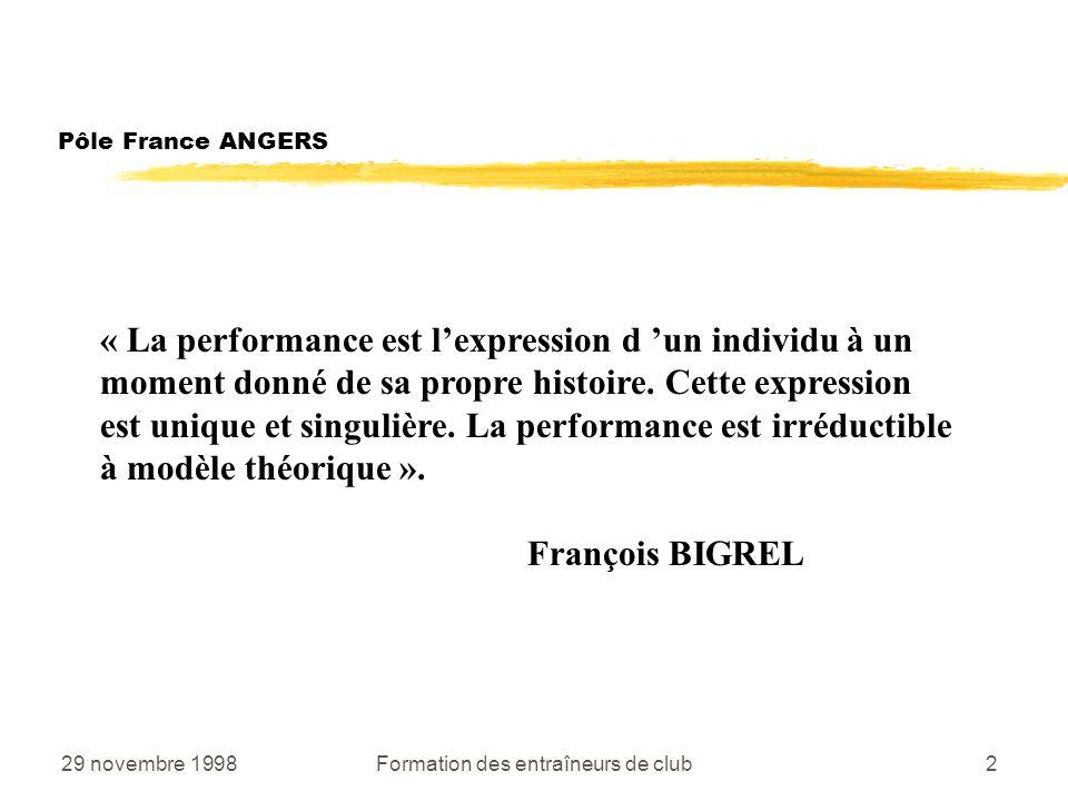 29 novembre 1998Formation des entraîneurs de club2 Pôle France ANGERS « La performance est lexpression d un individu à un moment donné de sa propre histoire.