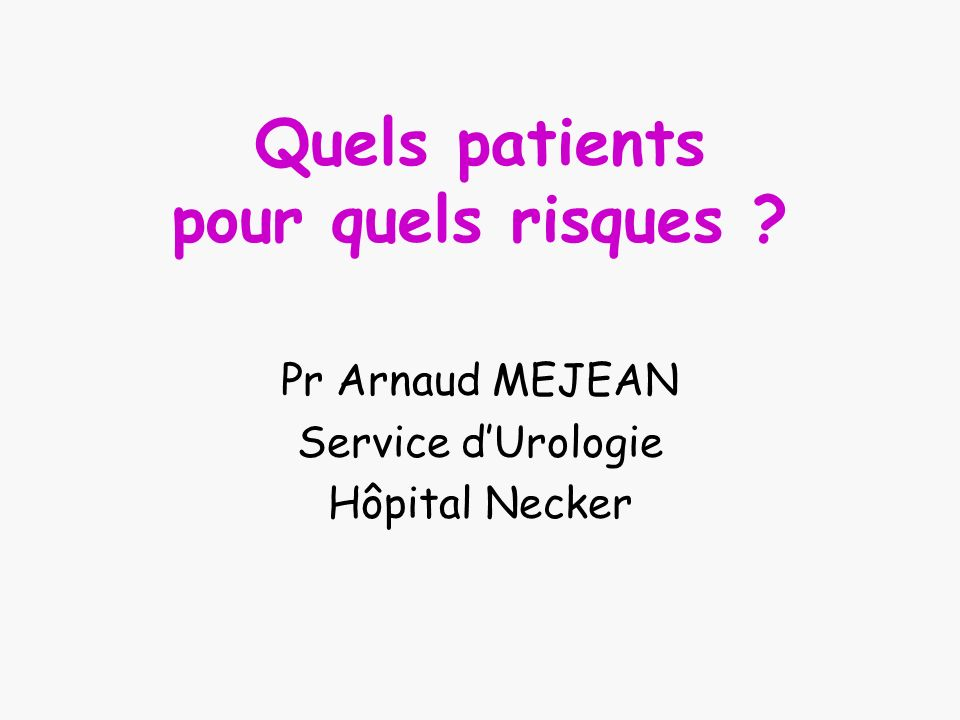 Quels patients pour quels risques ? Pr Arnaud MEJEAN Service dUrologie Hôpital Necker