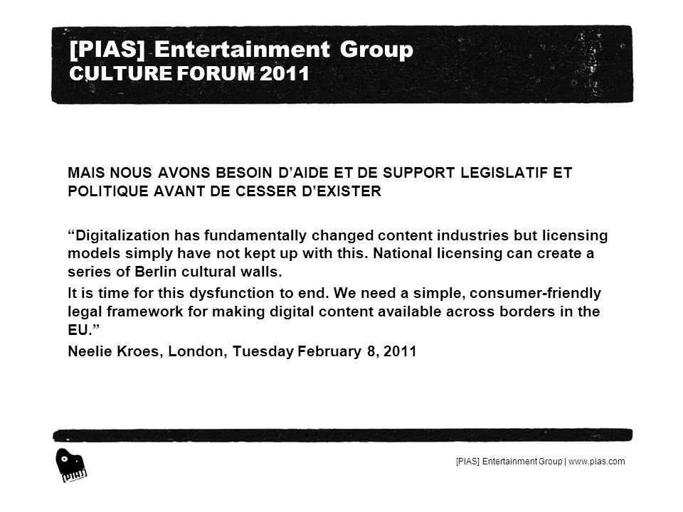 [PIAS] Entertainment Group | www.pias.com [PIAS] Entertainment Group CULTURE FORUM 2011 MAIS NOUS AVONS BESOIN DAIDE ET DE SUPPORT LEGISLATIF ET POLITIQUE AVANT DE CESSER DEXISTER Digitalization has fundamentally changed content industries but licensing models simply have not kept up with this.