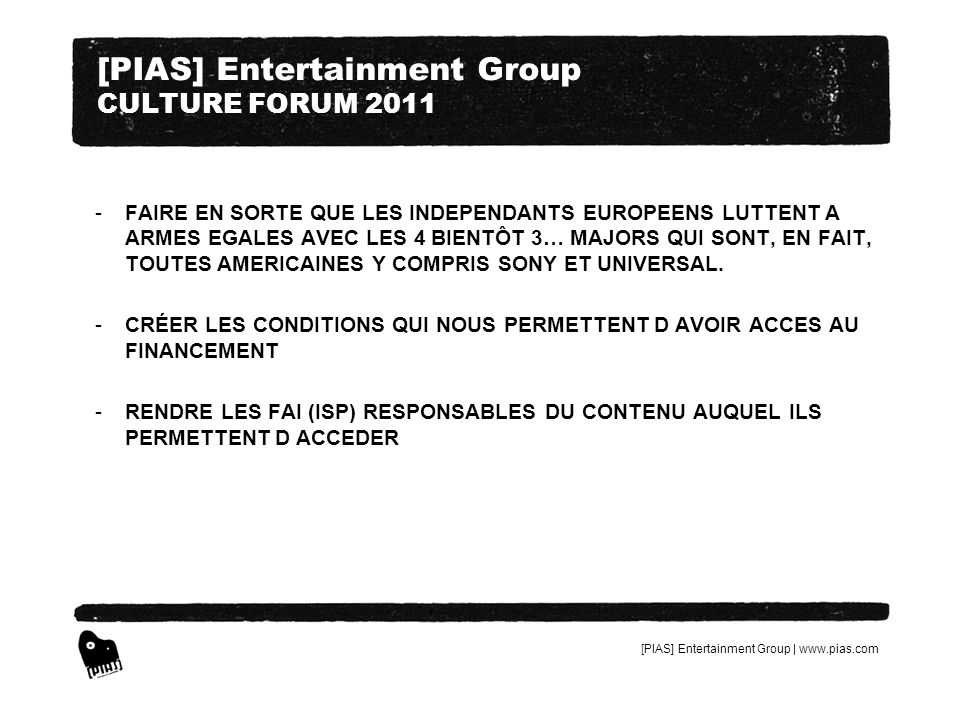 [PIAS] Entertainment Group | www.pias.com [PIAS] Entertainment Group CULTURE FORUM 2011 -FAIRE EN SORTE QUE LES INDEPENDANTS EUROPEENS LUTTENT A ARMES EGALES AVEC LES 4 BIENTÔT 3… MAJORS QUI SONT, EN FAIT, TOUTES AMERICAINES Y COMPRIS SONY ET UNIVERSAL.