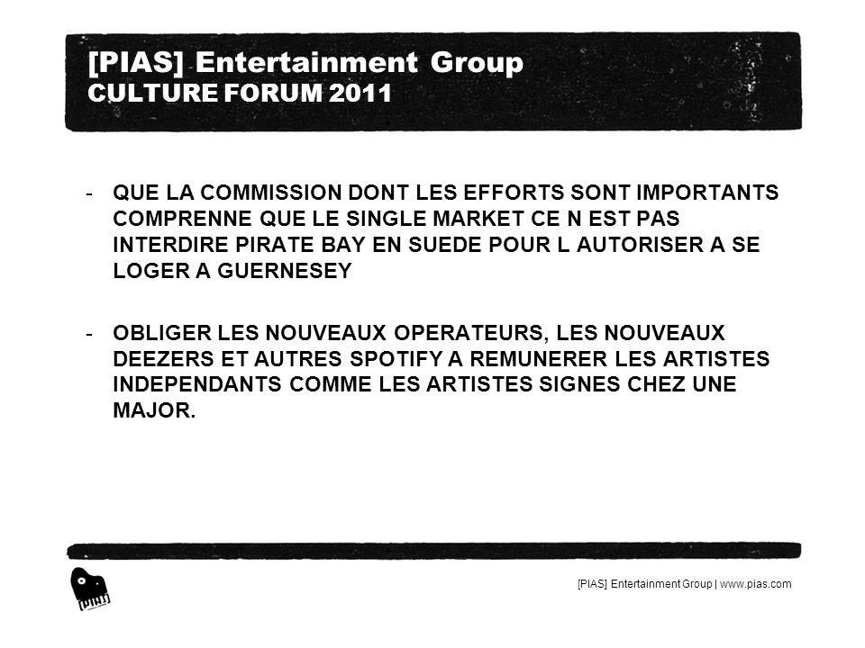 [PIAS] Entertainment Group | www.pias.com [PIAS] Entertainment Group CULTURE FORUM 2011 -QUE LA COMMISSION DONT LES EFFORTS SONT IMPORTANTS COMPRENNE QUE LE SINGLE MARKET CE N EST PAS INTERDIRE PIRATE BAY EN SUEDE POUR L AUTORISER A SE LOGER A GUERNESEY -OBLIGER LES NOUVEAUX OPERATEURS, LES NOUVEAUX DEEZERS ET AUTRES SPOTIFY A REMUNERER LES ARTISTES INDEPENDANTS COMME LES ARTISTES SIGNES CHEZ UNE MAJOR.