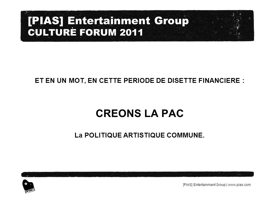 [PIAS] Entertainment Group | www.pias.com [PIAS] Entertainment Group CULTURE FORUM 2011 ET EN UN MOT, EN CETTE PERIODE DE DISETTE FINANCIERE : CREONS LA PAC La POLITIQUE ARTISTIQUE COMMUNE.