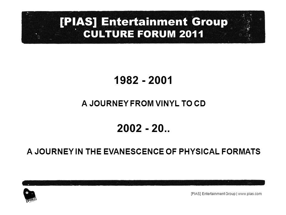 [PIAS] Entertainment Group | www.pias.com [PIAS] Entertainment Group CULTURE FORUM 2011 QUELQUES CHIFFRES QUI PARLENT DEUX-MÊMES