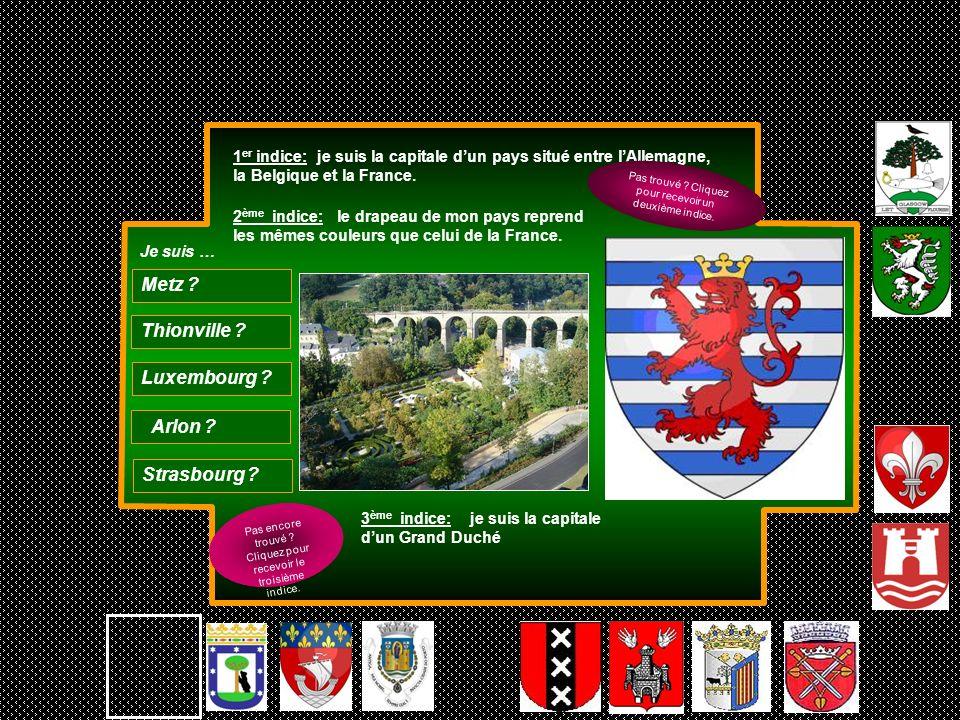 1 er indice: je suis la capitale dun pays situé entre lAllemagne, la Belgique et la France. 3 ème indice: je suis la capitale dun Grand Duché Thionvil