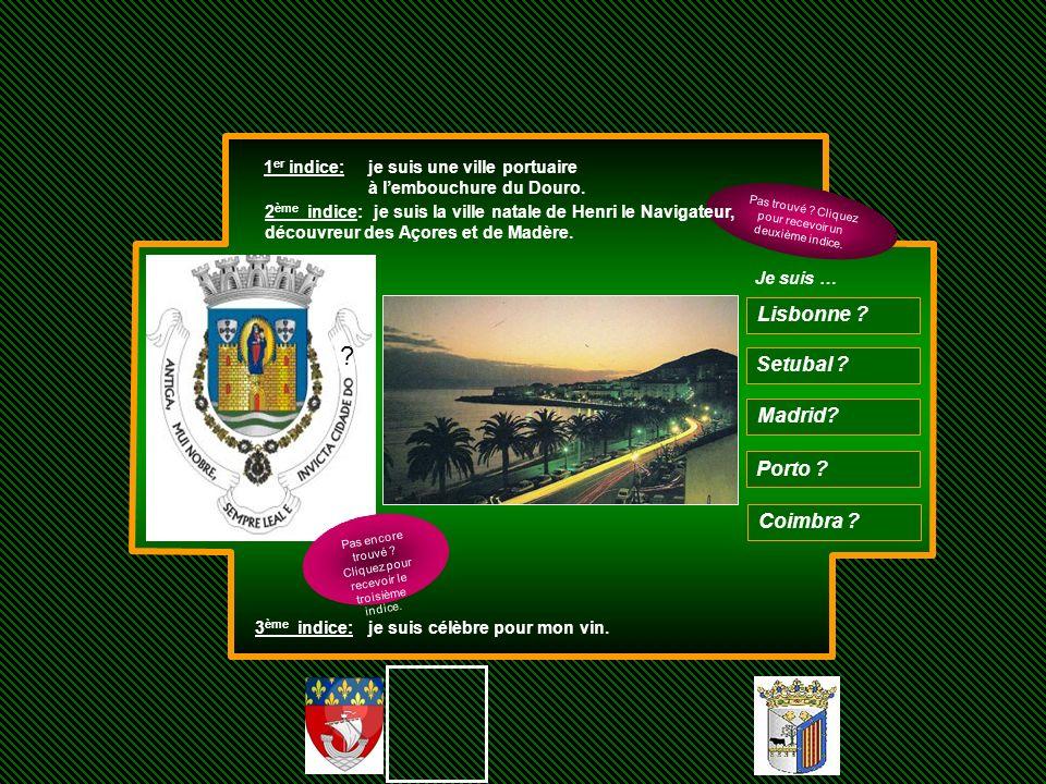 ? 1 er indice: je suis une ville portuaire à lembouchure du Douro. Setubal ? Madrid? Porto ? Coimbra ? Je suis … Lisbonne ? Pas trouvé ? Cliquez pour