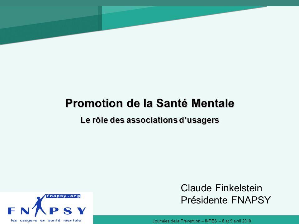 Journées de la Prévention – INPES – 8 et 9 avril 2010 Promotion de la Santé Mentale Le rôle des associations dusagers Claude Finkelstein Présidente FNAPSY