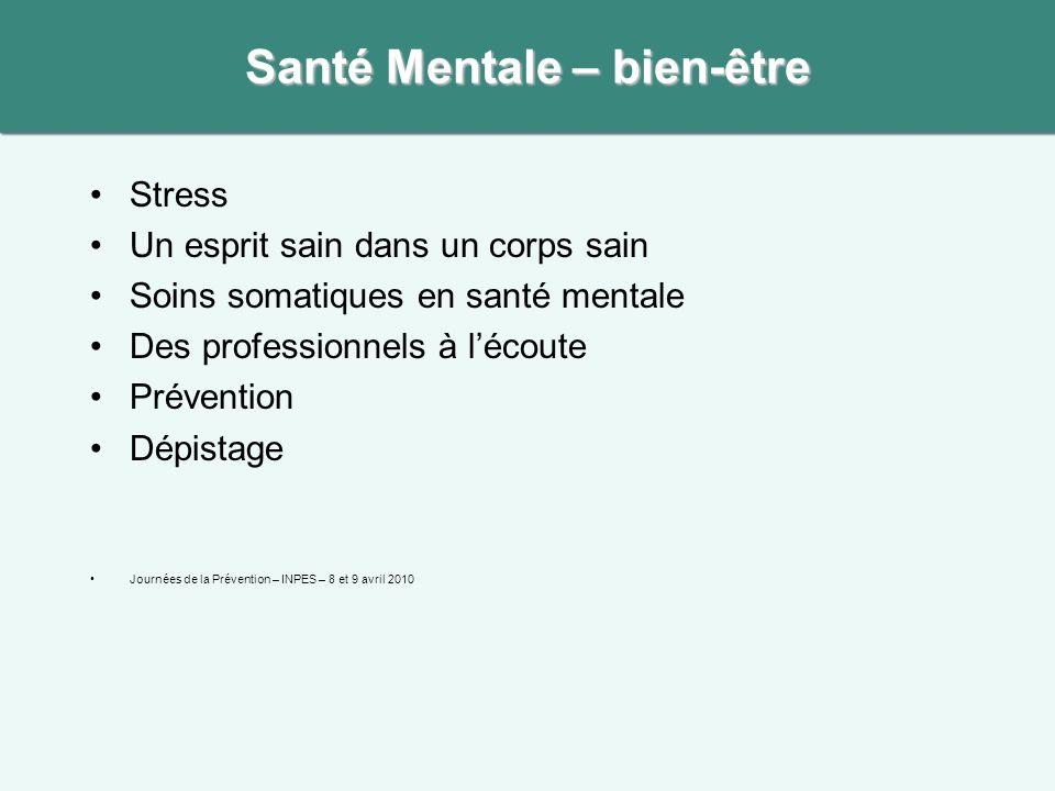 Stress Un esprit sain dans un corps sain Soins somatiques en santé mentale Des professionnels à lécoute Prévention Dépistage Journées de la Prévention – INPES – 8 et 9 avril 2010 Santé Mentale – bien-être
